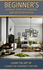 Beginner's Book of Home Decorating and Interior Design - Learn the art of cleaning and organizing your home