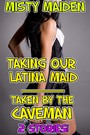 Taking our Latina maid/Taken by the caveman - 2 stories!