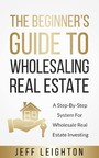 The Beginner's Guide To Wholesaling Real Estate - A Step-By-Step System For Wholesale Real Estate Investing