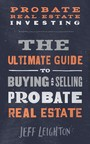 Probate Real Estate Investing - The Ultimate Guide To Buying And Selling Probate Real Estate