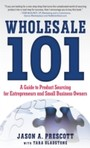 Wholesale 101: A Guide to Product Sourcing for Entrepreneurs and Small Business Owners - A Guide to Product Sourcing for Entrepreneurs and Small Business Owners