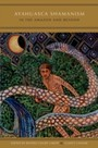 Ayahuasca Shamanism in the Amazon and Beyond