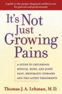 It's Not Just Growing Pains A guide to childhood muscle, bone and joint pain, rheumatic diseases and the latest treatments