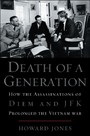 Death of a Generation: How the Assassinations of Diem and JFK Prolonged the Vietnam War - How the Assassinations of Diem and JFK Prolonged the Vietnam War
