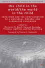 The Child in the World/The World in the Child - Education and the Configuration of a Universal, Modern, and Globalized Childhood