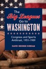 Big Leagues Go to Washington - Congress and Sports Antitrust, 1951-1989