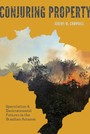 Conjuring Property - Speculation and Environmental Futures in the Brazilian Amazon