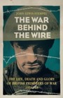 War Behind the Wire - The Life, Death and Glory of British Prisoners of War, 1914-18