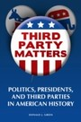 Third-Party Matters - Politics, Presidents, and Third Parties in American History