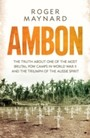Ambon - The truth about one of the most brutal POW camps in World War II and the triumph of the Aussie spirit