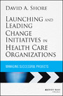 Launching and Leading Change Initiatives in Health Care Organizations - Managing Successful Projects