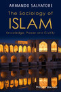 The Sociology of Islam - Knowledge, Power and Civility