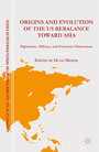 Origins and Evolution of the US Rebalance toward Asia - Diplomatic, Military, and Economic Dimensions