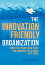 The Innovation-Friendly Organization - How to cultivate new ideas and embrace the change they bring