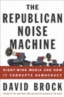 Republican Noise Machine - Right-Wing Media and How It Corrupts Democracy