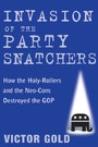 Invasion of the Party Snatchers - How the Holy-Rollers and the Neo-Cons Destroyed the GOP