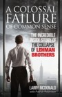 Colossal Failure of Common Sense - The Incredible Inside Story of the Collapse of Lehman Brothers