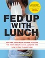 Fed Up with Lunch: The School Lunch Project - How One Anonymous Teacher Revealed the Truth About School Lunches - And How We Can Change Them!