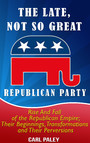 The Late, Not So Great, Republican Party: - Rise and Fall of the Republican Empire: Their Beginnings, Transformations,