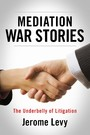 Mediation War Stories - The Underbelly of Litigation