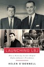 Launching LBJ - How a Kennedy Insider Helped Define Johnson's Presidency