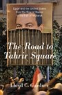 Road to Tahrir Square - Egypt and the United States from the Rise of Nasser to the Fall of Mubarak