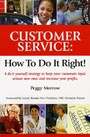 Customer Service: How To Do It Right! - A do it yourself strategy to keep your customers loyal, attract new ones and increase your profits
