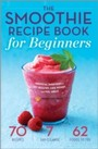 Smoothie Recipe Book for Beginners - Essential Smoothies to Get Healthy, Lose Weight, and Feel Great