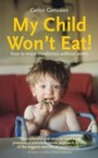 My Child Won't Eat! - How to enjoy mealtimes without worry