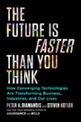Future Is Faster Than You Think - How Converging Technologies Are Transforming Business, Industries, and Our Lives