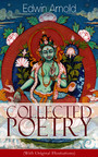 Collected Poetry of Edwin Arnold (With Original Illustrations) - The Light of Asia, Light of the World or The Great Consummation (Christian Poem), The Indian Song of Songs, Oriental Poems, The Song Celestial or Bhagavad-Gita, Potiphar's Wife...