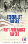 The Federalist Papers & Anti-Federalist Papers: Complete Edition of the Pivotal Constitution Debate - Including Articles of Confederation (1777), Declaration of Independence, U.S. Constitution, Bill of Rights & Other Amendments - All With Founding Fa