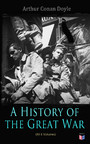 History of the Great War (All 6 Volumes) - First-hand Accounts of World War 1: Interviews With Army Generals, Private Letters & Diaries, Eyewitness Testimonies, Including Detailed Description of the Main Battles of the British Army