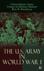 The U.S. Army in World War I - Complete History of the U.S. Army in the Great War, Including the Mobilization, The Main Battles & All Official Documents of the U.S. Government during the War