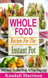 Whole Food Recipes For The Instant Pot - Delici...