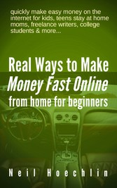 Real Ways to Make Money Fast Online from Home for Beginners - quickly make easy money on the internet for kids, teens stay at home moms, freelance writers, college students & more...