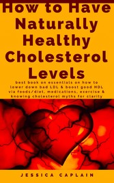 How to Have Naturally Healthy Cholesterol Levels - the best book on essentials on how to lower bad LDL & boost good HDL via foods/diet, medications, exercise & knowing cholesterol myths for clarity
