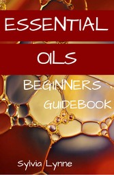 Essential Oils - Begginers Guidebook Bible