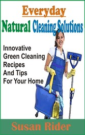 Everyday Natural Cleaning Solutions - Innovative Green Cleaning Recipes And Tips For Your Home