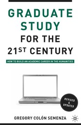 Graduate Study for the Twenty-First Century - How to Build an Academic Career in the Humanities