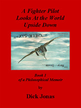 A Fighter Pilot Looks At the World Upside Down - Book 1 of a Philosophical Memoir