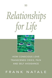 Relationships for Life - How Conscious Love Transcends Crisis, Pain and Self Avoidance