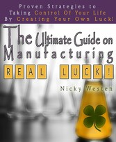 The Ultimate Guide On Manufacturing Real Luck : Proven Strategies To Taking Control Of Your Life By Creating Your Own Luck!