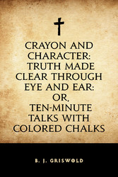 Crayon and Character: Truth Made Clear Through Eye and Ear: Or, Ten-Minute Talks with Colored Chalks
