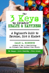 The 3 Keys to Greater Health & Happiness - A Beginners Guide to Exercise, Diet & Mindset