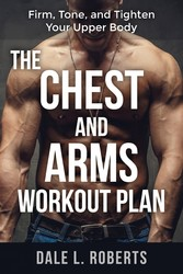 The Chest and Arms Workout Plan - Firm, Tone, and Tighten Your Upper Body