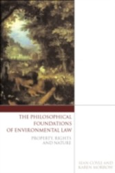 Philosophical Foundations of Environmental Law - Property, Rights and Nature