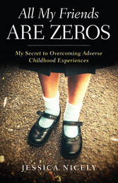 All My Friends Are Zeros - My Secret to Overcoming Adverse Childhood Experirences