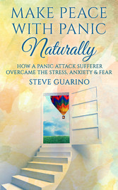 Make Peace With Panic Naturally - How a Panic Attack Sufferer Overcame the Stress, Anxiety & Fear