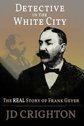 Detective in the White City: The Real Story of Frank Geyer - The Real Story of Frank Geyer